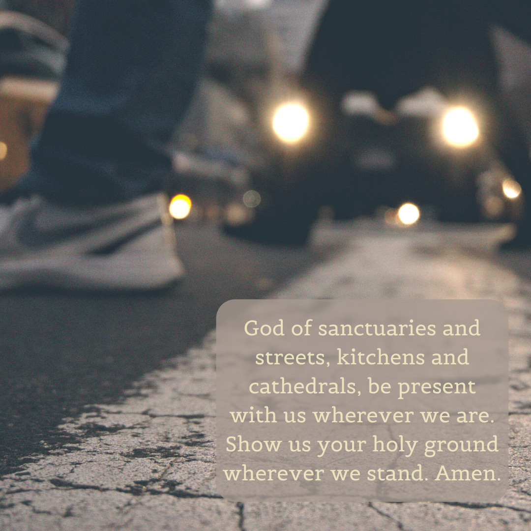 God of sanctuaries and streets, kitchens and cathedrals, be present with us wherever we are. Show us your holy ground wherever we stand. Amen.